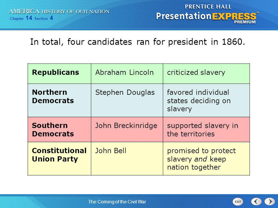 Chapter 14 Section 4 The Coming of the Civil War In total, four candidates ran for president in 1860. RepublicansAbraham Lincolncriticized slavery Nor