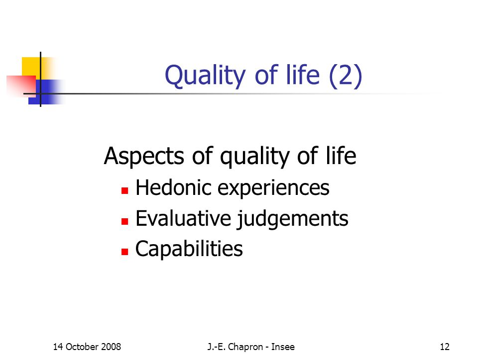14 October 2008J.-E. Chapron - Insee12 Quality of life (2) Aspects of quality of life Hedonic experiences Evaluative judgements Capabilities