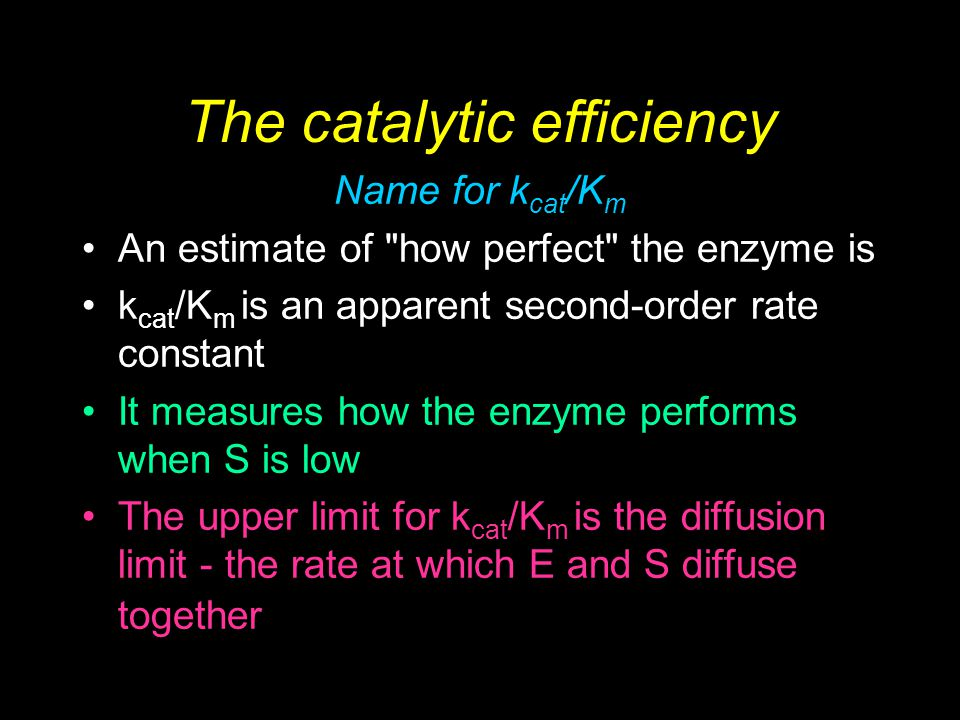 Biochemistry 2/e - Garrett & Grisham Copyright © 1999 by Harcourt Brace & Company The catalytic efficiency Name for k cat /K m An estimate of how perfect the enzyme is k cat /K m is an apparent second-order rate constant It measures how the enzyme performs when S is low The upper limit for k cat /K m is the diffusion limit - the rate at which E and S diffuse together