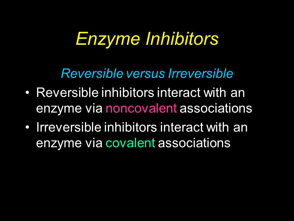 Biochemistry 2/e - Garrett & Grisham Copyright © 1999 by Harcourt Brace & Company Enzyme Inhibitors Reversible versus Irreversible Reversible inhibitors interact with an enzyme via noncovalent associations Irreversible inhibitors interact with an enzyme via covalent associations