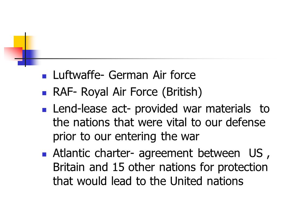 Luftwaffe- German Air force RAF- Royal Air Force (British) Lend-lease act- provided war materials to the nations that were vital to our defense prior to our entering the war Atlantic charter- agreement between US, Britain and 15 other nations for protection that would lead to the United nations