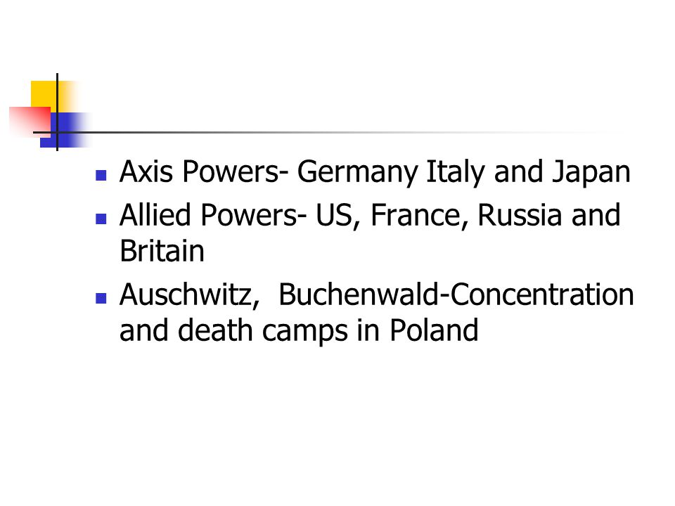 Axis Powers- Germany Italy and Japan Allied Powers- US, France, Russia and Britain Auschwitz, Buchenwald-Concentration and death camps in Poland