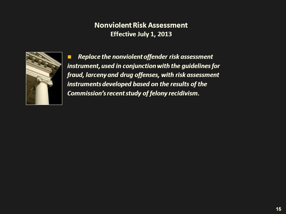 Nonviolent Risk Assessment Effective July 1, 2013 Replace the nonviolent offender risk assessment instrument, used in conjunction with the guidelines for fraud, larceny and drug offenses, with risk assessment instruments developed based on the results of the Commission's recent study of felony recidivism.
