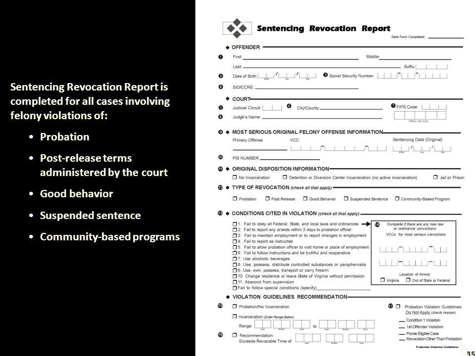 Sentencing Revocation Report is completed for all cases involving felony violations of: Probation Post-release terms administered by the court Good behavior Suspended sentence Community-based programs 35