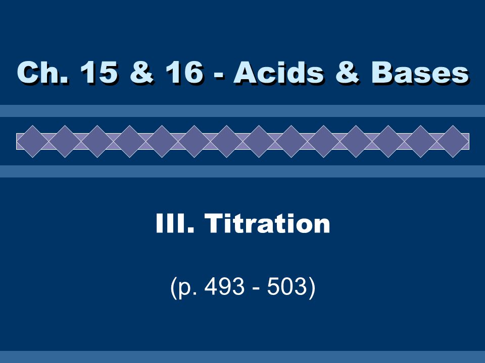 III. Titration (p. 493 - 503) Ch. 15 & 16 - Acids & Bases