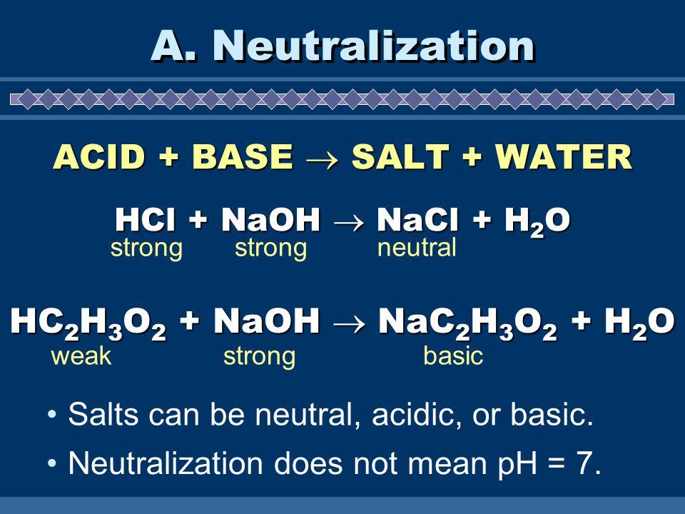 A. Neutralization ACID + BASE  SALT + WATER HCl + NaOH  NaCl + H 2 O HC 2 H 3 O 2 + NaOH  NaC 2 H 3 O 2 + H 2 O Salts can be neutral, acidic, or ba
