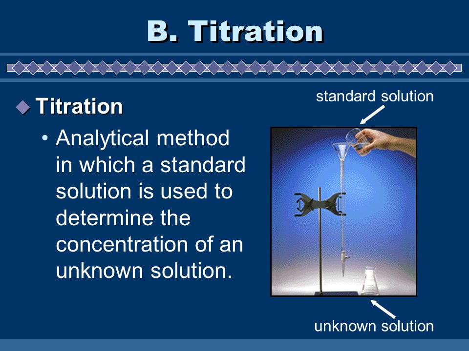 B. Titration  Titration Analytical method in which a standard solution is used to determine the concentration of an unknown solution. standard soluti