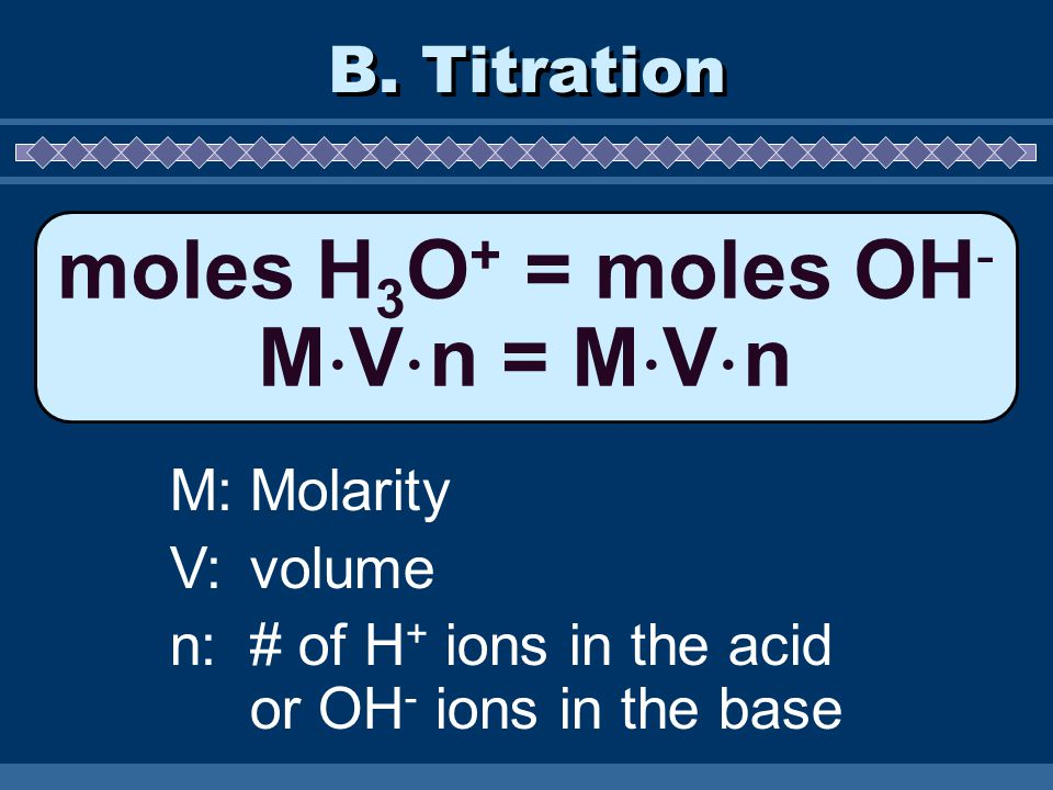B. Titration moles H 3 O + = moles OH - M  V  n = M  V  n M:Molarity V:volume n:# of H + ions in the acid or OH - ions in the base