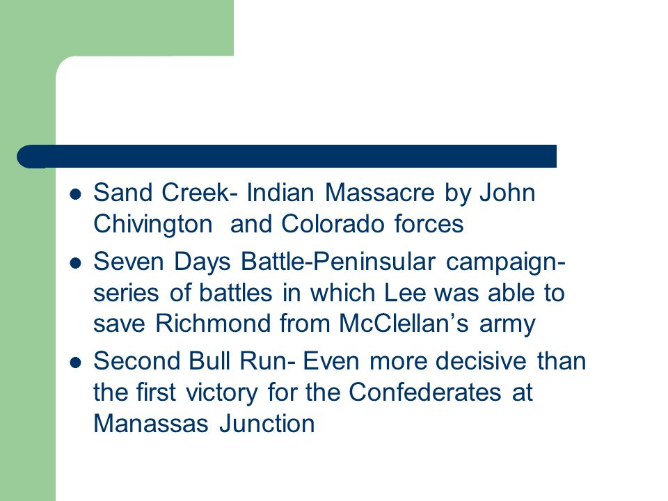 Sand Creek- Indian Massacre by John Chivington and Colorado forces Seven Days Battle-Peninsular campaign- series of battles in which Lee was able to save Richmond from McClellan's army Second Bull Run- Even more decisive than the first victory for the Confederates at Manassas Junction