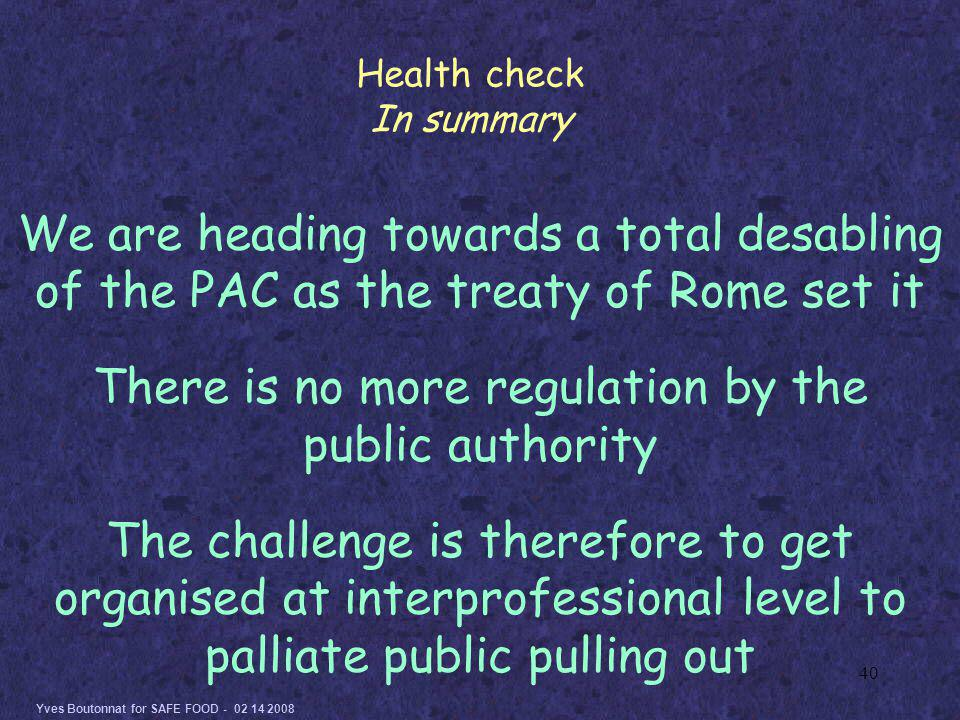 Yves Boutonnat for SAFE FOOD - 02 14 2008 40 We are heading towards a total desabling of the PAC as the treaty of Rome set it There is no more regulation by the public authority The challenge is therefore to get organised at interprofessional level to palliate public pulling out Health check In summary