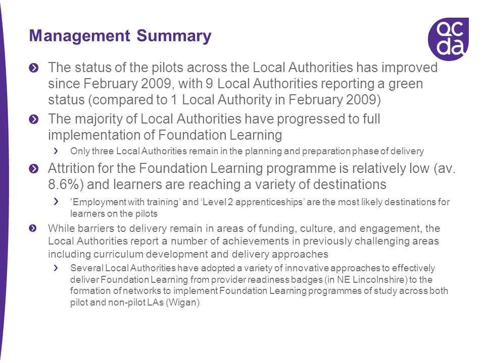 Management Summary The status of the pilots across the Local Authorities has improved since February 2009, with 9 Local Authorities reporting a green status (compared to 1 Local Authority in February 2009) The majority of Local Authorities have progressed to full implementation of Foundation Learning Only three Local Authorities remain in the planning and preparation phase of delivery Attrition for the Foundation Learning programme is relatively low (av.