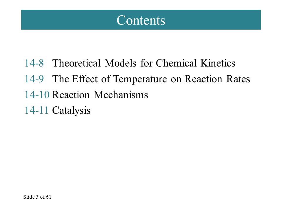 Slide 3 of 61 Contents 14-8Theoretical Models for Chemical Kinetics 14-9The Effect of Temperature on Reaction Rates 14-10Reaction Mechanisms 14-11Catalysis