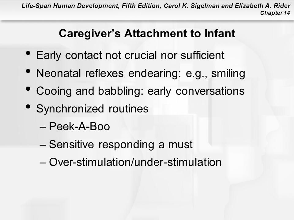 Life-Span Human Development, Fifth Edition, Carol K. Sigelman and Elizabeth A. Rider Chapter 14 Caregiver's Attachment to Infant Early contact not cru