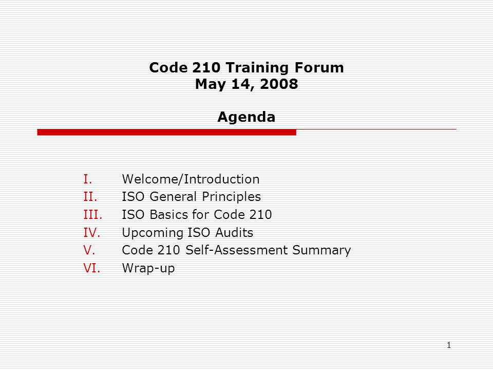 1 Code 210 Training Forum May 14, 2008 Agenda I.Welcome/Introduction II.ISO General Principles III.ISO Basics for Code 210 IV.Upcoming ISO Audits V.Code 210 Self-Assessment Summary VI.Wrap-up