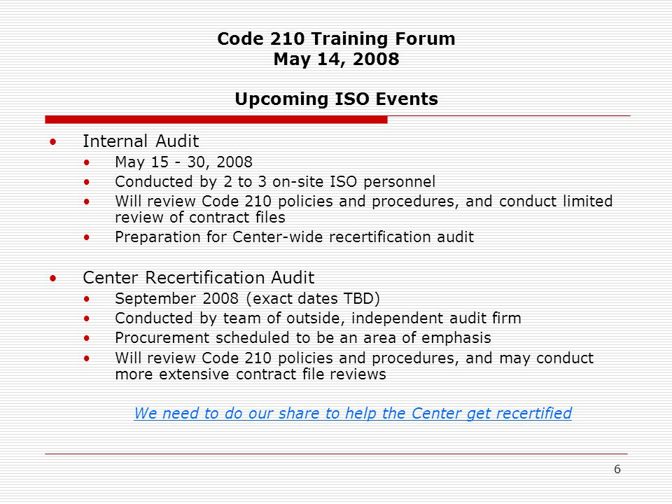 6 Code 210 Training Forum May 14, 2008 Upcoming ISO Events Internal Audit May 15 - 30, 2008 Conducted by 2 to 3 on-site ISO personnel Will review Code 210 policies and procedures, and conduct limited review of contract files Preparation for Center-wide recertification audit Center Recertification Audit September 2008 (exact dates TBD) Conducted by team of outside, independent audit firm Procurement scheduled to be an area of emphasis Will review Code 210 policies and procedures, and may conduct more extensive contract file reviews We need to do our share to help the Center get recertified