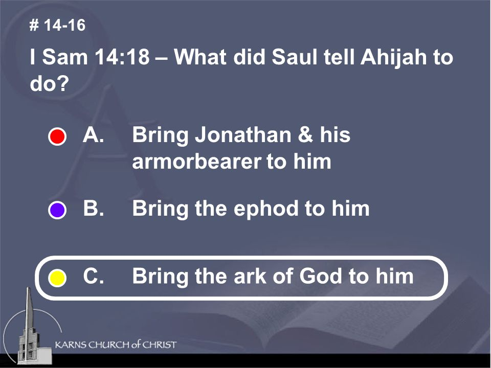 I Sam 14:18 – What did Saul tell Ahijah to do. # 14-16 A.