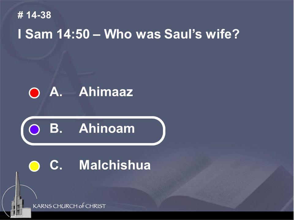 I Sam 14:50 – Who was Saul's wife # 14-38 A. Ahimaaz B. Ahinoam C. Malchishua