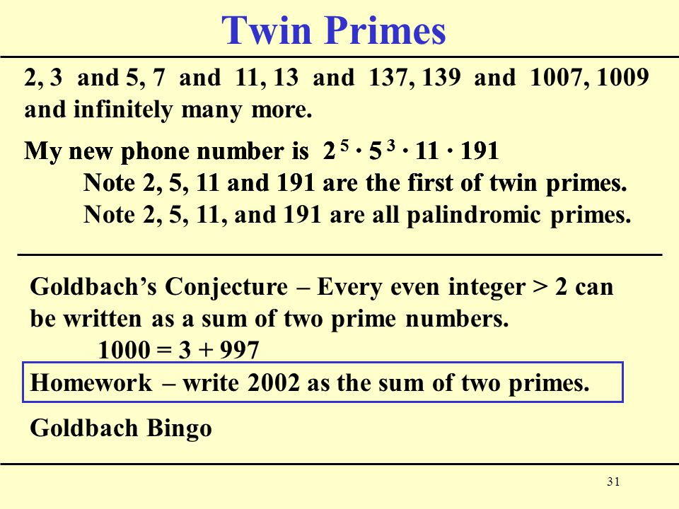 31 Twin Primes 2, 3 and 5, 7 and 11, 13 and 137, 139 and 1007, 1009 and infinitely many more.