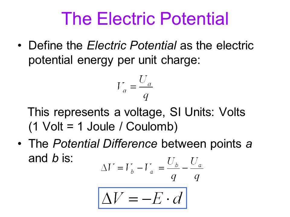 The Electric Potential Define the Electric Potential as the electric potential energy per unit charge: This represents a voltage, SI Units: Volts (1 V
