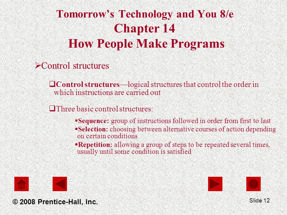 Slide 12 Tomorrow's Technology and You 8/e Chapter 14 How People Make Programs  Control structures  Control structures—logical structures that control the order in which instructions are carried out  Three basic control structures:  Sequence: group of instructions followed in order from first to last  Selection: choosing between alternative courses of action depending on certain conditions  Repetition: allowing a group of steps to be repeated several times, usually until some condition is satisfied © 2008 Prentice-Hall, Inc.