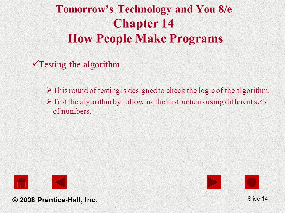 Slide 14 Tomorrow's Technology and You 8/e Chapter 14 How People Make Programs Testing the algorithm  This round of testing is designed to check the logic of the algorithm.