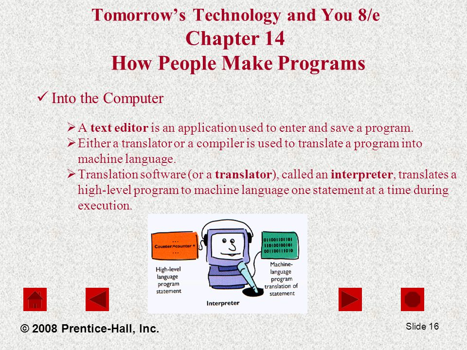 Slide 16 Tomorrow's Technology and You 8/e Chapter 14 How People Make Programs Into the Computer  A text editor is an application used to enter and save a program.