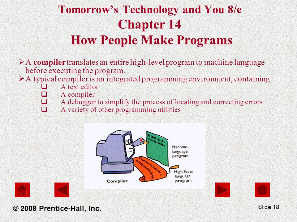 Slide 18 Tomorrow's Technology and You 8/e Chapter 14 How People Make Programs  A compiler translates an entire high-level program to machine language before executing the program.