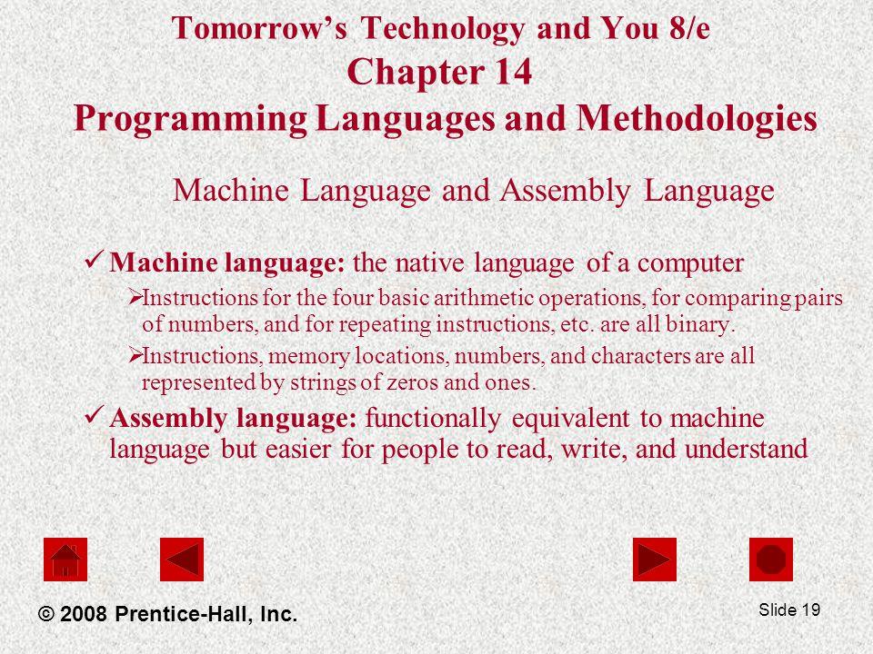 Slide 19 Tomorrow's Technology and You 8/e Chapter 14 Programming Languages and Methodologies Machine Language and Assembly Language Machine language: the native language of a computer  Instructions for the four basic arithmetic operations, for comparing pairs of numbers, and for repeating instructions, etc.