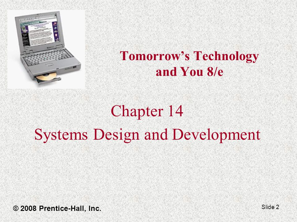 Slide 2 Tomorrow's Technology and You 8/e Chapter 14 Systems Design and Development © 2008 Prentice-Hall, Inc.