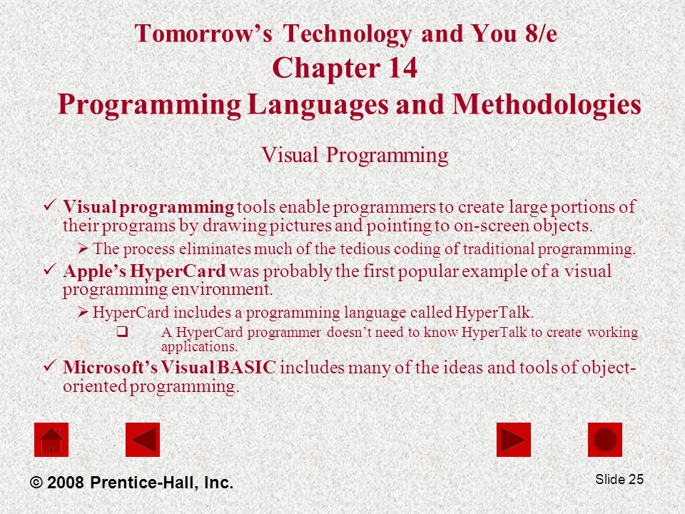 Slide 25 Tomorrow's Technology and You 8/e Chapter 14 Programming Languages and Methodologies Visual Programming Visual programming tools enable programmers to create large portions of their programs by drawing pictures and pointing to on-screen objects.