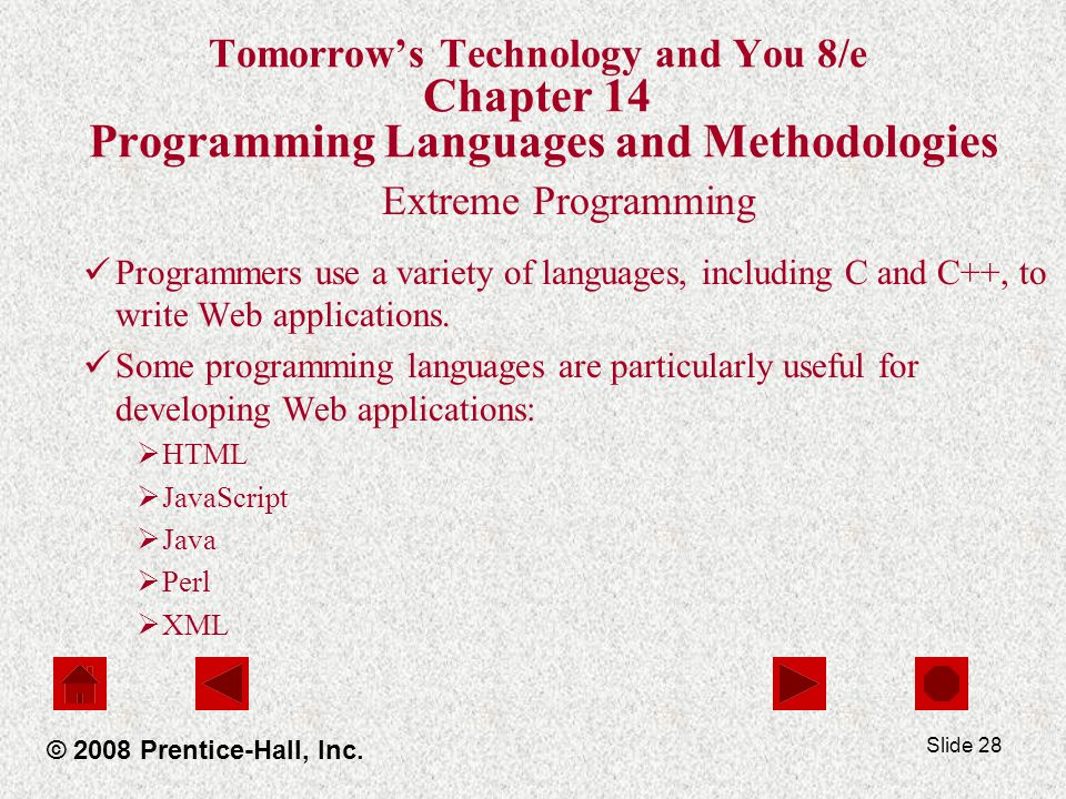 Slide 28 Tomorrow's Technology and You 8/e Chapter 14 Programming Languages and Methodologies Extreme Programming Programmers use a variety of languages, including C and C++, to write Web applications.