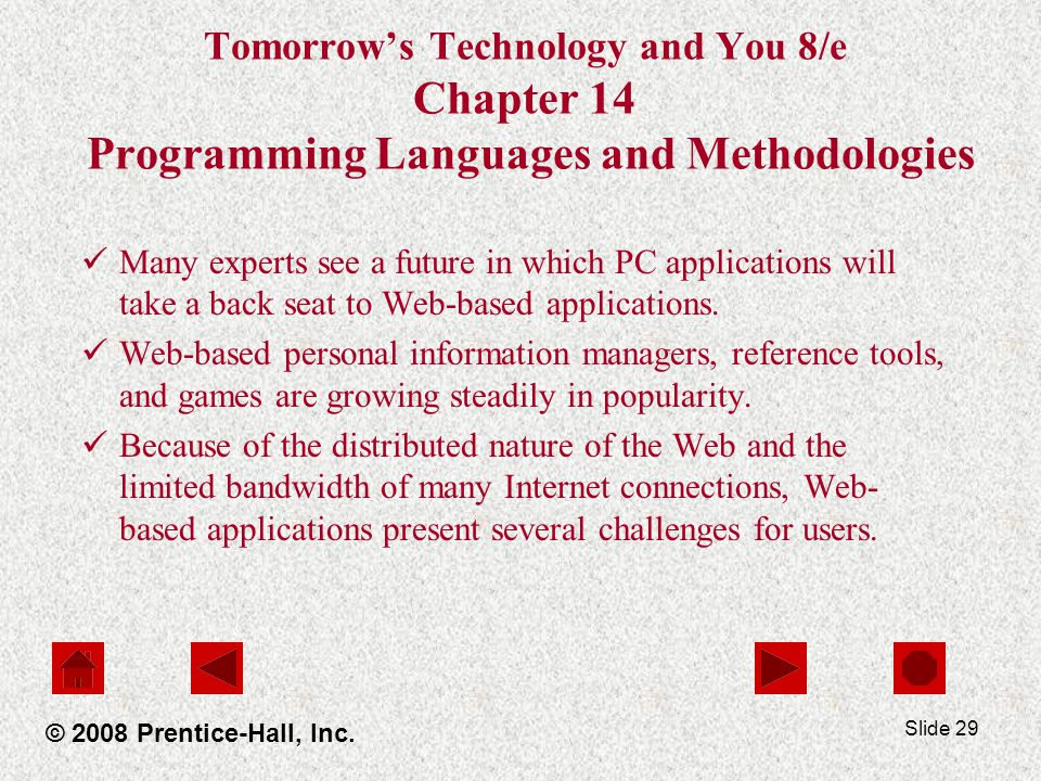 Slide 29 Tomorrow's Technology and You 8/e Chapter 14 Programming Languages and Methodologies Many experts see a future in which PC applications will take a back seat to Web-based applications.