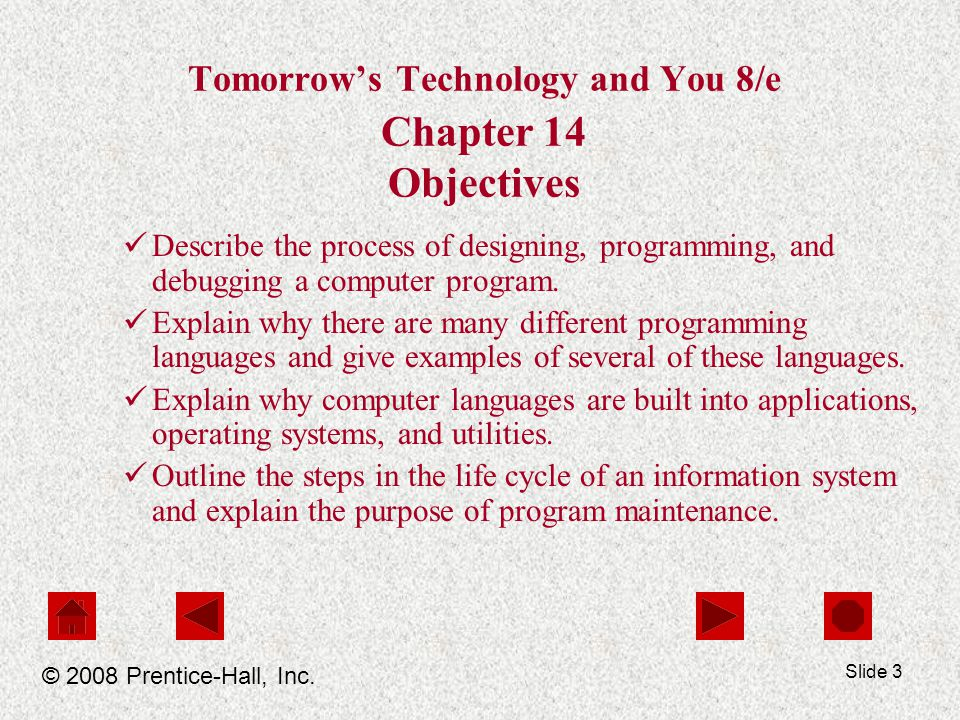 Slide 3 Tomorrow's Technology and You 8/e Chapter 14 Objectives Describe the process of designing, programming, and debugging a computer program.