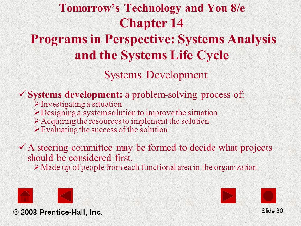Slide 30 Tomorrow's Technology and You 8/e Chapter 14 Programs in Perspective: Systems Analysis and the Systems Life Cycle Systems Development Systems development: a problem-solving process of:  Investigating a situation  Designing a system solution to improve the situation  Acquiring the resources to implement the solution  Evaluating the success of the solution A steering committee may be formed to decide what projects should be considered first.
