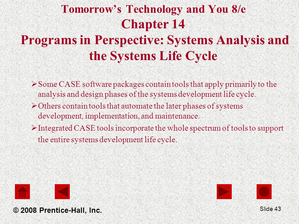Slide 43 Tomorrow's Technology and You 8/e Chapter 14 Programs in Perspective: Systems Analysis and the Systems Life Cycle  Some CASE software packages contain tools that apply primarily to the analysis and design phases of the systems development life cycle.