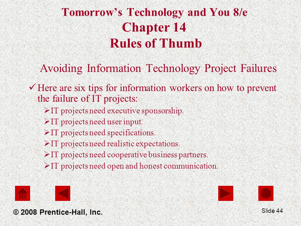 Slide 44 Tomorrow's Technology and You 8/e Chapter 14 Rules of Thumb Avoiding Information Technology Project Failures Here are six tips for information workers on how to prevent the failure of IT projects:  IT projects need executive sponsorship.