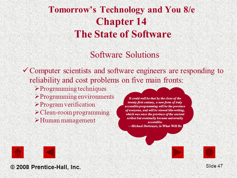 Slide 47 Tomorrow's Technology and You 8/e Chapter 14 The State of Software Software Solutions Computer scientists and software engineers are responding to reliability and cost problems on five main fronts:  Programming techniques  Programming environments  Program verification  Clean-room programming  Human management © 2008 Prentice-Hall, Inc.