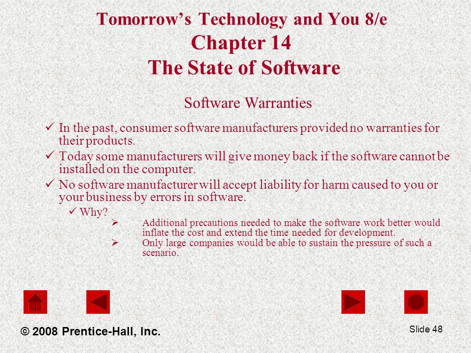Slide 48 Tomorrow's Technology and You 8/e Chapter 14 The State of Software Software Warranties In the past, consumer software manufacturers provided no warranties for their products.