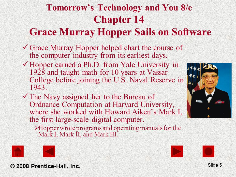 Slide 5 Tomorrow's Technology and You 8/e Chapter 14 Grace Murray Hopper Sails on Software Grace Murray Hopper helped chart the course of the computer industry from its earliest days.
