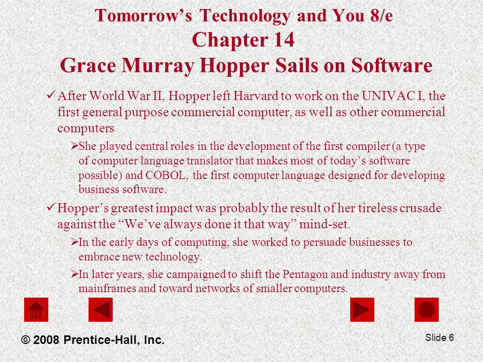 Slide 6 Tomorrow's Technology and You 8/e Chapter 14 Grace Murray Hopper Sails on Software After World War II, Hopper left Harvard to work on the UNIVAC I, the first general purpose commercial computer, as well as other commercial computers  She played central roles in the development of the first compiler (a type of computer language translator that makes most of today's software possible) and COBOL, the first computer language designed for developing business software.