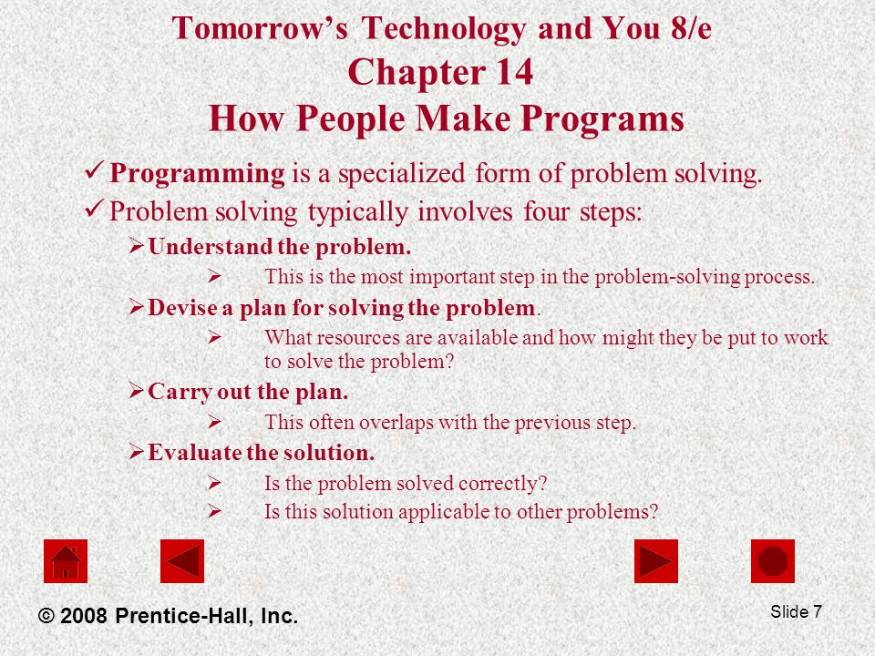 Slide 7 Tomorrow's Technology and You 8/e Chapter 14 How People Make Programs Programming is a specialized form of problem solving.
