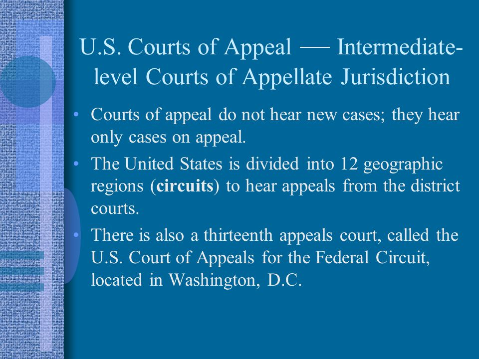 U.S. Courts of Appeal — Intermediate- level Courts of Appellate Jurisdiction Courts of appeal do not hear new cases; they hear only cases on appeal. T
