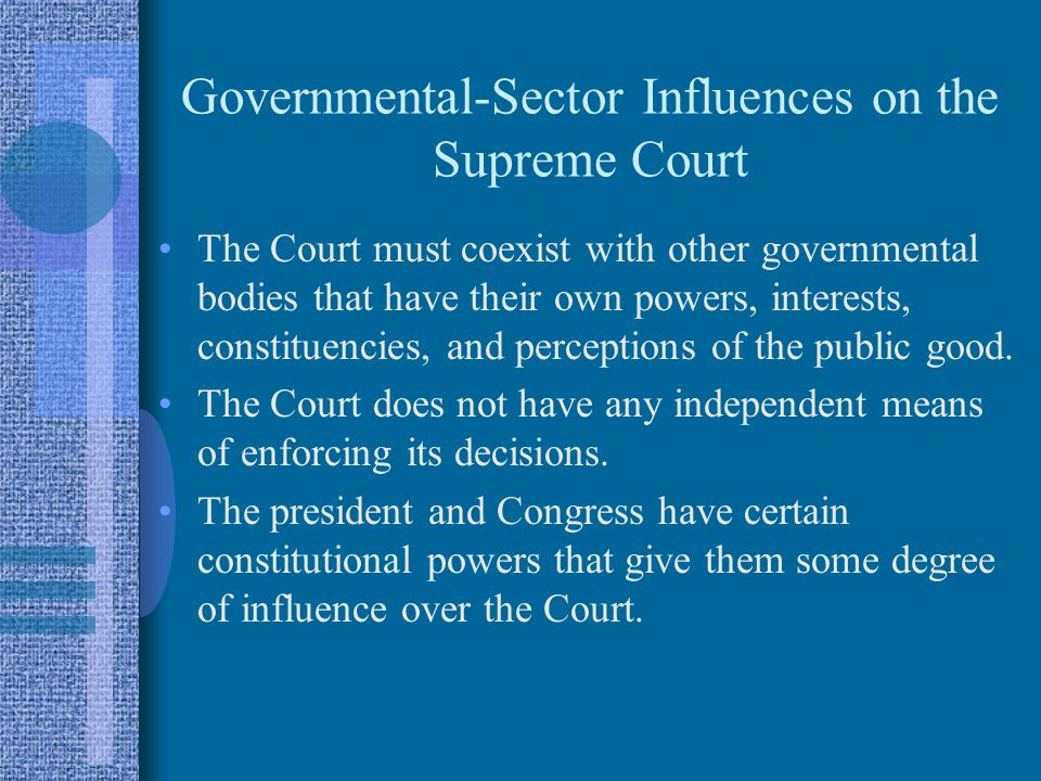 Governmental-Sector Influences on the Supreme Court The Court must coexist with other governmental bodies that have their own powers, interests, constituencies, and perceptions of the public good.