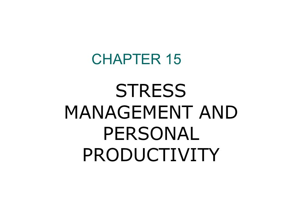CHAPTER 15 STRESS MANAGEMENT AND PERSONAL PRODUCTIVITY