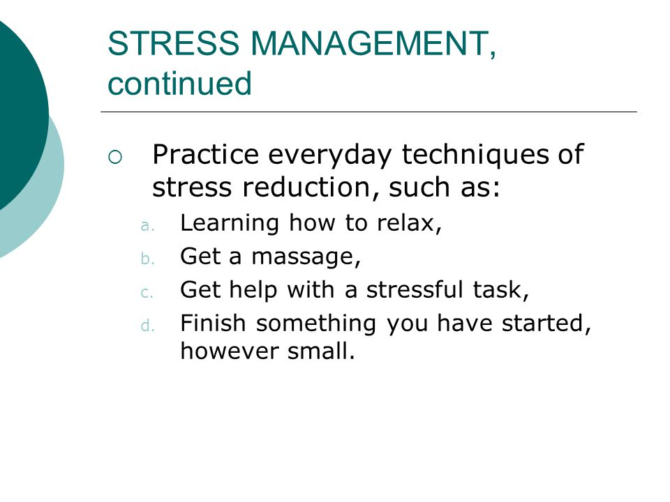 STRESS MANAGEMENT, continued  Practice everyday techniques of stress reduction, such as: a. Learning how to relax, b. Get a massage, c. Get help with