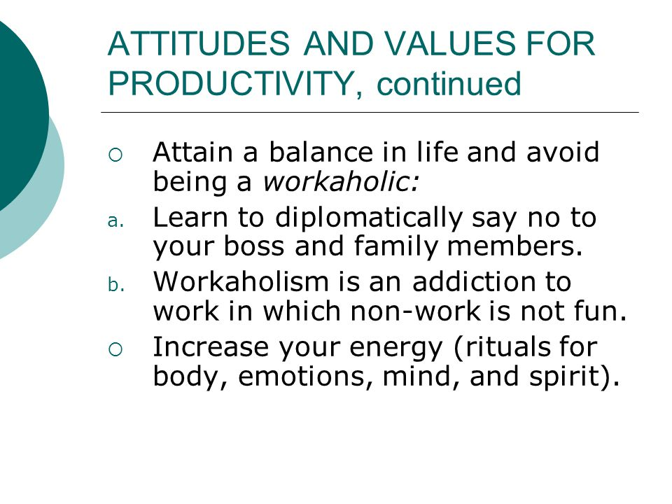 ATTITUDES AND VALUES FOR PRODUCTIVITY, continued  Attain a balance in life and avoid being a workaholic: a. Learn to diplomatically say no to your bo