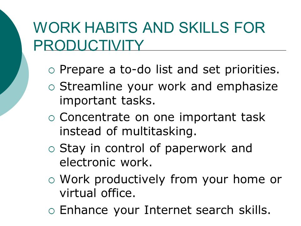 WORK HABITS AND SKILLS FOR PRODUCTIVITY  Prepare a to-do list and set priorities.  Streamline your work and emphasize important tasks.  Concentrate