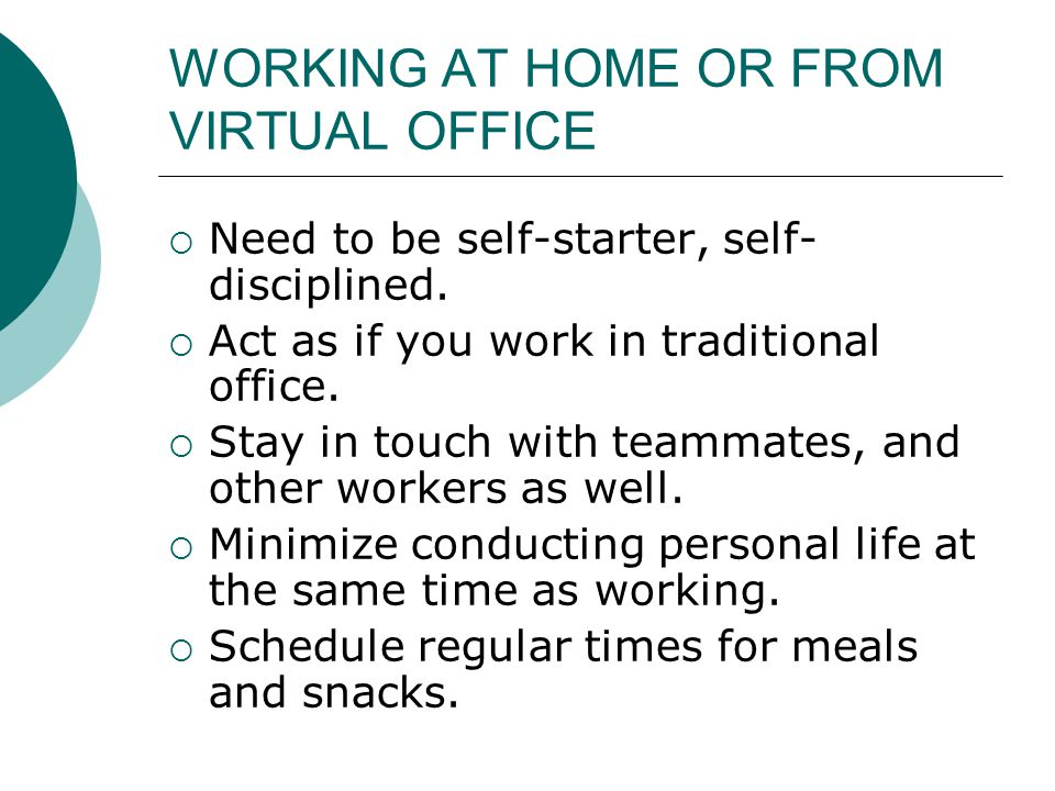 WORKING AT HOME OR FROM VIRTUAL OFFICE  Need to be self-starter, self- disciplined.  Act as if you work in traditional office.  Stay in touch with