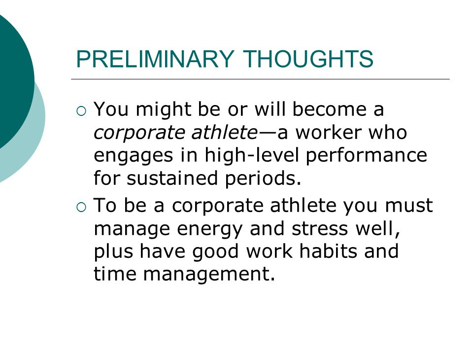 PRELIMINARY THOUGHTS  You might be or will become a corporate athlete—a worker who engages in high-level performance for sustained periods.  To be a