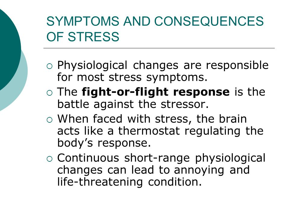 SYMPTOMS AND CONSEQUENCES OF STRESS  Physiological changes are responsible for most stress symptoms.  The fight-or-flight response is the battle aga